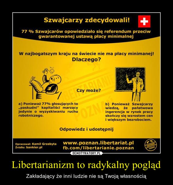Libertarianizm to radykalny pogląd – Zakładający że inni ludzie nie są Twoją własnością
