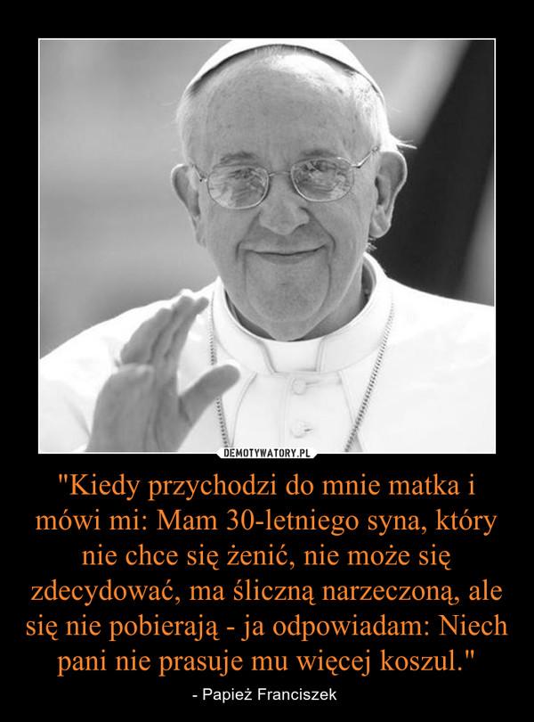 """""""Kiedy przychodzi do mnie matka i mówi mi: Mam 30-letniego syna, który nie chce się żenić, nie może się zdecydować, ma śliczną narzeczoną, ale się nie pobierają - ja odpowiadam: Niech pani nie prasuje mu więcej koszul."""" – - Papież Franciszek"""