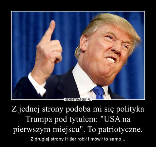 """Z jednej strony podoba mi się polityka Trumpa pod tytułem: """"USA na pierwszym miejscu"""". To patriotyczne."""