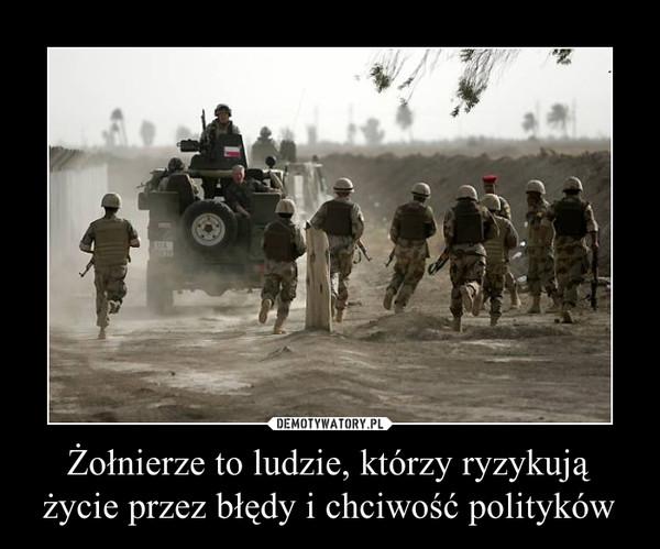Żołnierze to ludzie, którzy ryzykują życie przez błędy i chciwość polityków –