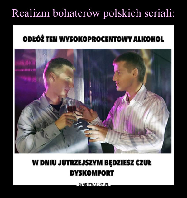 –  ODŁÓŻ TEN WYSOKOPROCENTOWY ALKOHOLW DNIU JUTRZEJSZYM BĘDZIESZ CZUŁ DYSKOMFORT