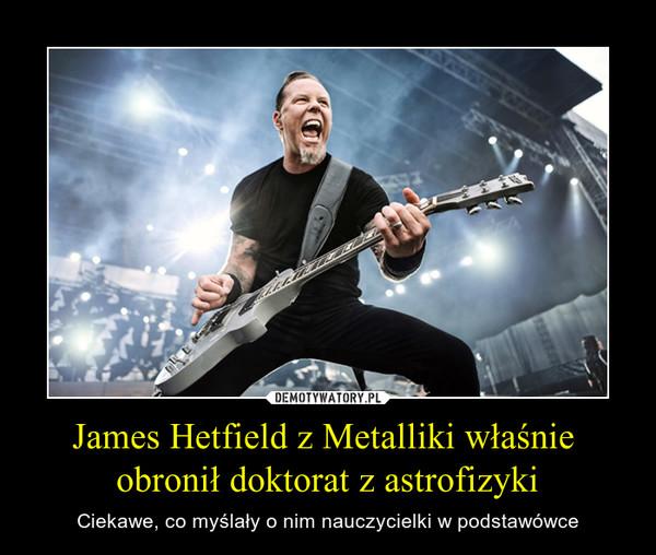 James Hetfield z Metalliki właśnie obronił doktorat z astrofizyki – Ciekawe, co myślały o nim nauczycielki w podstawówce