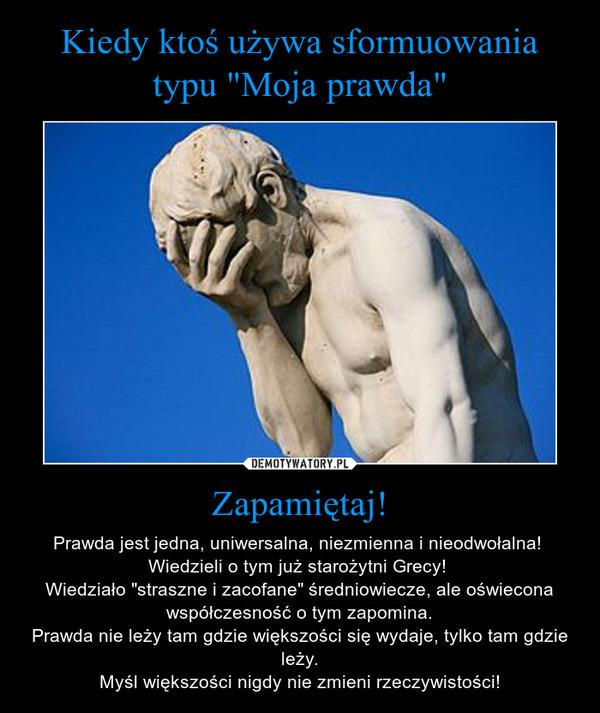 """Zapamiętaj! – Prawda jest jedna, uniwersalna, niezmienna i nieodwołalna! Wiedzieli o tym już starożytni Grecy! Wiedziało """"straszne i zacofane"""" średniowiecze, ale oświecona współczesność o tym zapomina.Prawda nie leży tam gdzie większości się wydaje, tylko tam gdzie leży.Myśl większości nigdy nie zmieni rzeczywistości!"""