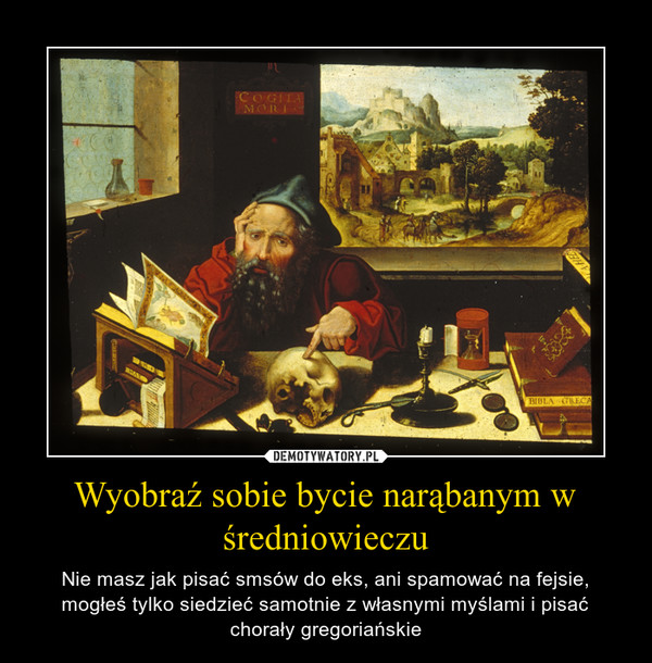 Wyobraź sobie bycie narąbanym w średniowieczu – Nie masz jak pisać smsów do eks, ani spamować na fejsie, mogłeś tylko siedzieć samotnie z własnymi myślami i pisać chorały gregoriańskie