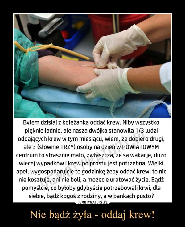 Nie bądź żyła - oddaj krew! –  Byłem dzisiaj z koleżanką oddać krew. Niby wszystkopięknie ładnie, ale nasza dwójka stanowiła 1/3 ludzioddających krew w tym miesiącu, wiem, że dopiero drugi,ale 3 (słownie TRZY) osoby na dzień w POWIATOWYMcentrum to strasznie mało, zwłaszcza, że są wakacje, dużowięcej wypadków i krew po prostu jest potrzebna. Wielkiapel, wygospodarujcie te godzinkę żeby oddać krew, to nicnie kosztuje, ani nie boli, a możecie uratować życie. Bądźpomyślcie, co byłoby gdybyście potrzebowali krwi, dlasiebie, bądź kogoś z rodziny, a w bankach pusto?