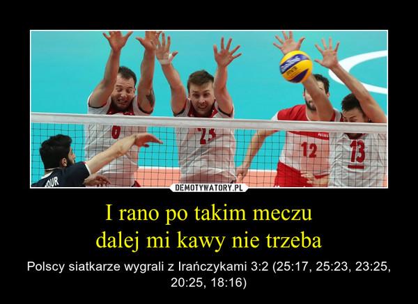I rano po takim meczudalej mi kawy nie trzeba – Polscy siatkarze wygrali z Irańczykami 3:2 (25:17, 25:23, 23:25, 20:25, 18:16)