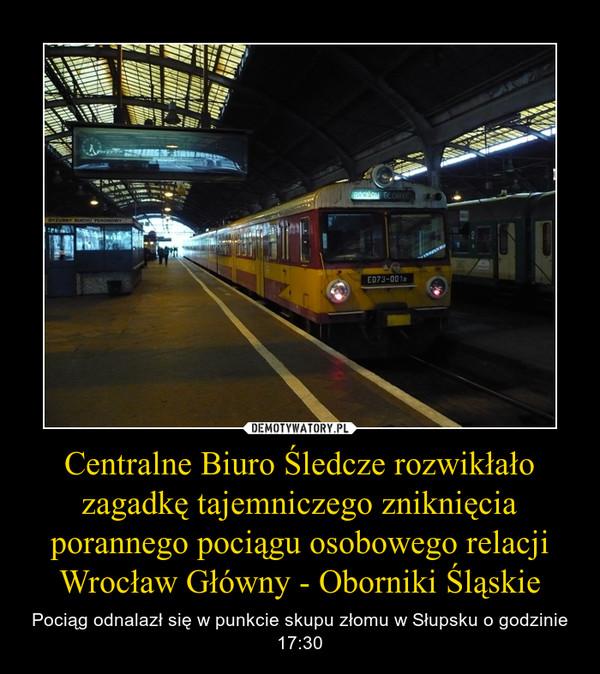 Centralne Biuro Śledcze rozwikłało zagadkę tajemniczego zniknięcia porannego pociągu osobowego relacji Wrocław Główny - Oborniki Śląskie – Pociąg odnalazł się w punkcie skupu złomu w Słupsku o godzinie 17:30