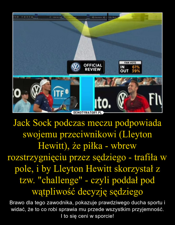 """Jack Sock podczas meczu podpowiada swojemu przeciwnikowi (Lleyton Hewitt), że piłka - wbrew rozstrzygnięciu przez sędziego - trafiła w pole, i by Lleyton Hewitt skorzystał z tzw. """"challenge"""" - czyli poddał pod wątpliwość decyzję sędziego – Brawo dla tego zawodnika, pokazuje prawdziwego ducha sportu i widać, że to co robi sprawia mu przede wszystkim przyjemność.I to się ceni w sporcie!"""