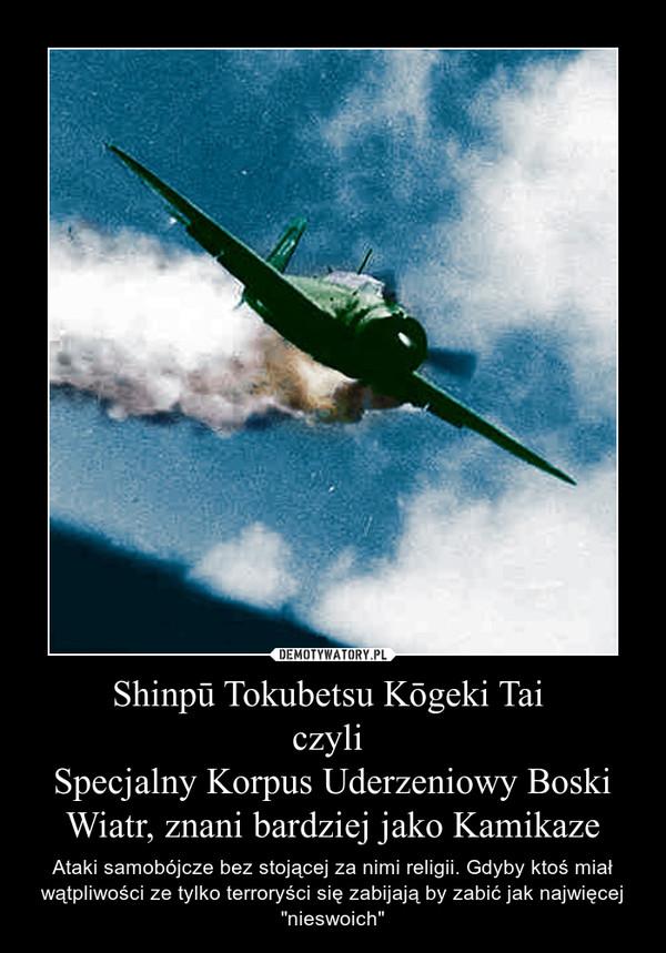 """Shinpū Tokubetsu Kōgeki Tai czyli Specjalny Korpus Uderzeniowy Boski Wiatr, znani bardziej jako Kamikaze – Ataki samobójcze bez stojącej za nimi religii. Gdyby ktoś miał wątpliwości ze tylko terroryści się zabijają by zabić jak najwięcej """"nieswoich"""""""