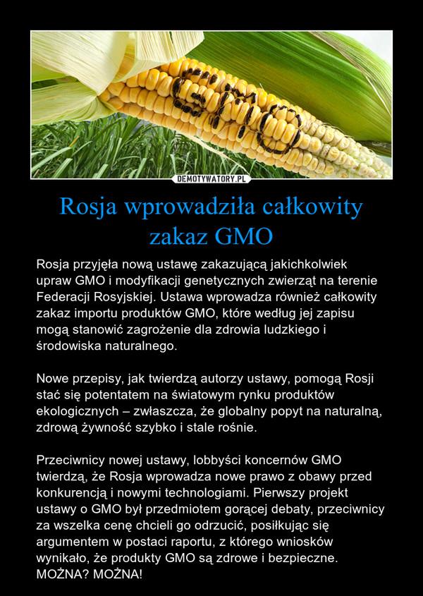 Rosja wprowadziła całkowityzakaz GMO – Rosja przyjęła nową ustawę zakazującą jakichkolwiek upraw GMO i modyfikacji genetycznych zwierząt na terenie Federacji Rosyjskiej. Ustawa wprowadza również całkowity zakaz importu produktów GMO, które według jej zapisu mogą stanowić zagrożenie dla zdrowia ludzkiego i środowiska naturalnego.Nowe przepisy, jak twierdzą autorzy ustawy, pomogą Rosji stać się potentatem na światowym rynku produktów ekologicznych – zwłaszcza, że globalny popyt na naturalną, zdrową żywność szybko i stale rośnie.Przeciwnicy nowej ustawy, lobbyści koncernów GMO twierdzą, że Rosja wprowadza nowe prawo z obawy przed konkurencją i nowymi technologiami. Pierwszy projekt ustawy o GMO był przedmiotem gorącej debaty, przeciwnicy za wszelka cenę chcieli go odrzucić, posiłkując się argumentem w postaci raportu, z którego wniosków wynikało, że produkty GMO są zdrowe i bezpieczne.MOŻNA? MOŻNA!