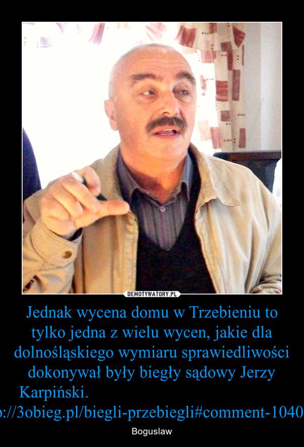 Jednak wycena domu w Trzebieniu to tylko jedna z wielu wycen, jakie dla dolnośląskiego wymiaru sprawiedliwości dokonywał były biegły sądowy Jerzy Karpiński.                                              http://3obieg.pl/biegli-przebiegli#comment-1040116 – Boguslaw
