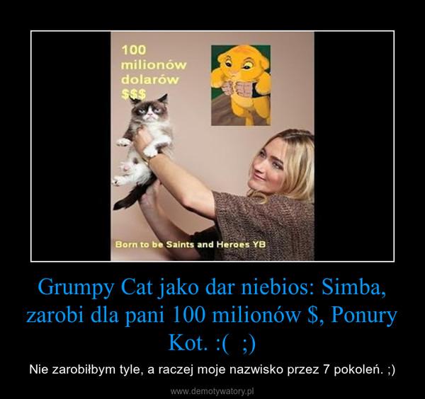 Grumpy Cat jako dar niebios: Simba, zarobi dla pani 100 milionów $, Ponury Kot. :(  ;) – Nie zarobiłbym tyle, a raczej moje nazwisko przez 7 pokoleń. ;)