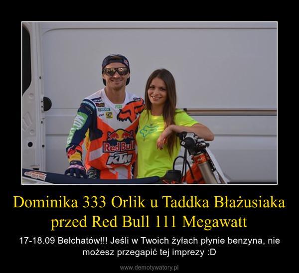 Dominika 333 Orlik u Taddka Błażusiaka przed Red Bull 111 Megawatt – 17-18.09 Bełchatów!!! Jeśli w Twoich żyłach płynie benzyna, nie możesz przegapić tej imprezy :D