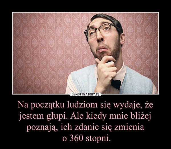 Na początku ludziom się wydaje, że jestem głupi. Ale kiedy mnie bliżej poznają, ich zdanie się zmienia o 360 stopni. –