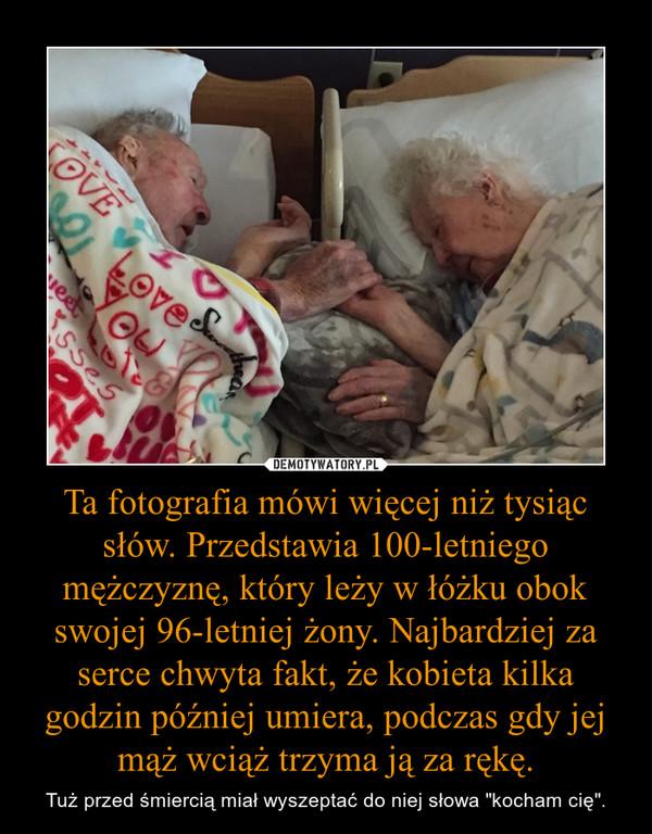 """Ta fotografia mówi więcej niż tysiąc słów. Przedstawia 100-letniego mężczyznę, który leży w łóżku obok swojej 96-letniej żony. Najbardziej za serce chwyta fakt, że kobieta kilka godzin później umiera, podczas gdy jej mąż wciąż trzyma ją za rękę. – Tuż przed śmiercią miał wyszeptać do niej słowa """"kocham cię""""."""
