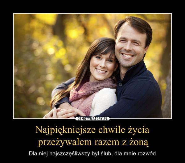 Najpiękniejsze chwile życia przeżywałem razem z żoną – Dla niej najszczęśliwszy był ślub, dla mnie rozwód