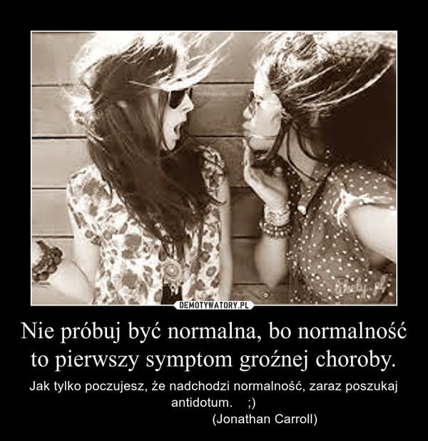 Nie próbuj być normalna, bo normalność to pierwszy symptom groźnej choroby. – Jak tylko poczujesz, że nadchodzi normalność, zaraz poszukaj antidotum.    ;)                            (Jonathan Carroll)
