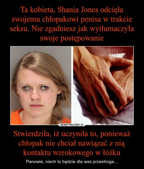 Stwierdziła, iż uczyniła to, ponieważ chłopak nie chciał nawiązać z nią kontaktu wzrokowego w łóżku – Panowie, niech to będzie dla was przestroga...