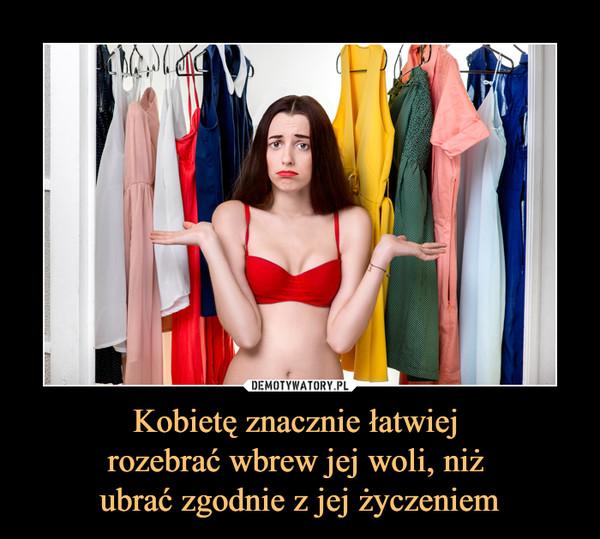 Kobietę znacznie łatwiej rozebrać wbrew jej woli, niż ubrać zgodnie z jej życzeniem –