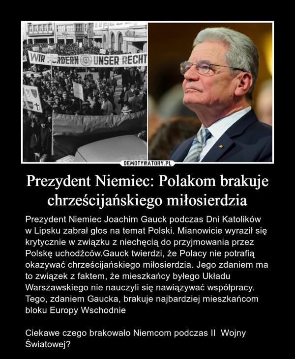 Prezydent Niemiec: Polakom brakuje chrześcijańskiego miłosierdzia – Prezydent Niemiec Joachim Gauck podczas Dni Katolików w Lipsku zabrał głos na temat Polski. Mianowicie wyraził się krytycznie w związku z niechęcią do przyjmowania przez Polskę uchodźców.Gauck twierdzi, że Polacy nie potrafią okazywać chrześcijańskiego miłosierdzia. Jego zdaniem ma to związek z faktem, że mieszkańcy byłego Układu Warszawskiego nie nauczyli się nawiązywać współpracy. Tego, zdaniem Gaucka, brakuje najbardziej mieszkańcom bloku Europy WschodnieCiekawe czego brakowało Niemcom podczas II  Wojny Światowej?