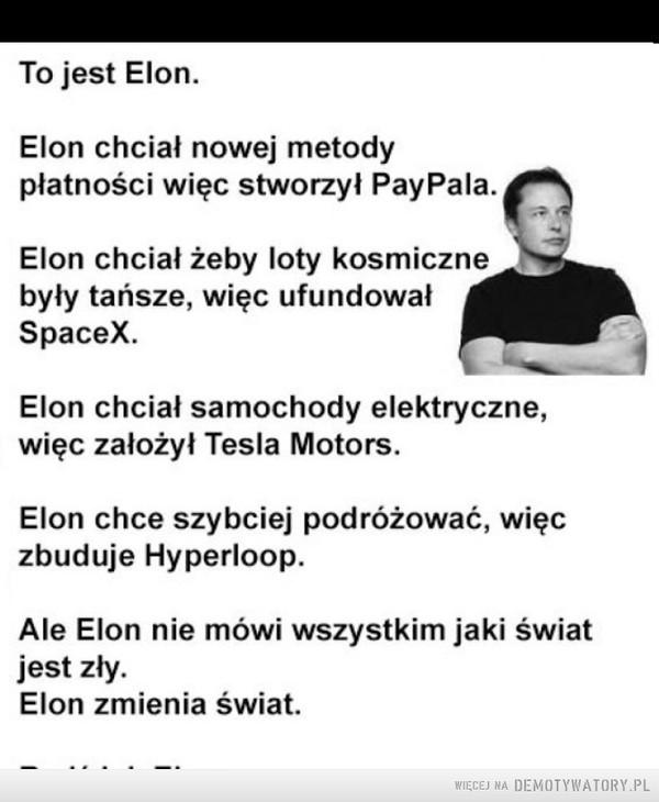 –  To jest EIon.EIon chciał nowej metodypłatności więc stworzył PayPaIa.Elon chciał żeby loty kosmicznebyły tańsze, więc ufundowałSpaceX.Elon chciał samochody elektryczne,więc założył Tesla Motors.Elon chce szybciej podróżować, więczbuduje Hyperloop.Ale Elon nie mówi wszystkim jaki światjest zły.Elon zmienia świat.