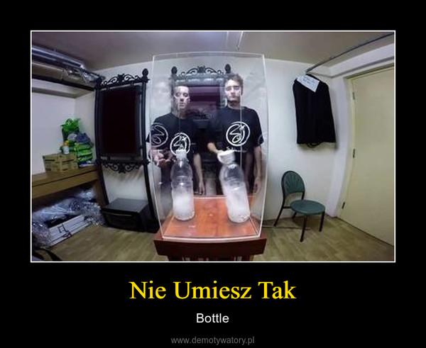 Nie Umiesz Tak – Bottle