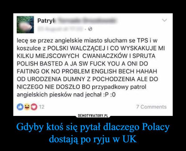 Gdyby ktoś się pytał dlaczego Polacy dostają po ryju w UK –