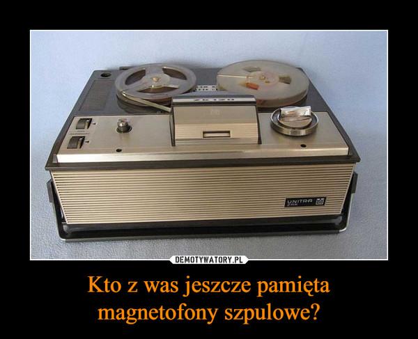 Kto z was jeszcze pamiętamagnetofony szpulowe? –