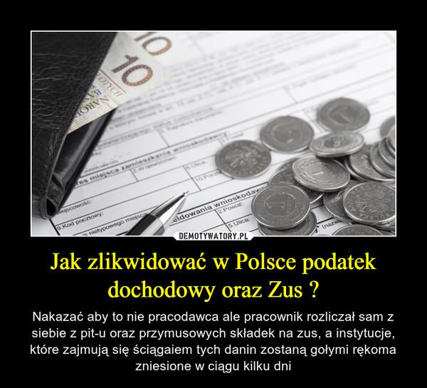 Jak zlikwidować w Polsce podatek dochodowy oraz Zus ? – Nakazać aby to nie pracodawca ale pracownik rozliczał sam z siebie z pit-u oraz przymusowych składek na zus, a instytucje, które zajmują się ściągaiem tych danin zostaną gołymi rękoma zniesione w ciągu kilku dni