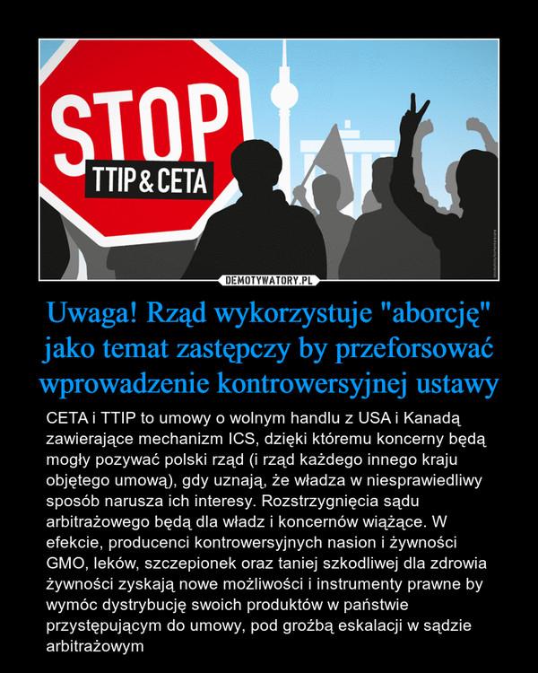 """Uwaga! Rząd wykorzystuje """"aborcję"""" jako temat zastępczy by przeforsować wprowadzenie kontrowersyjnej ustawy – CETA i TTIP to umowy o wolnym handlu z USA i Kanadą zawierające mechanizm ICS, dzięki któremu koncerny będą mogły pozywać polski rząd (i rząd każdego innego kraju objętego umową), gdy uznają, że władza w niesprawiedliwy sposób narusza ich interesy. Rozstrzygnięcia sądu arbitrażowego będą dla władz i koncernów wiążące. W efekcie, producenci kontrowersyjnych nasion i żywności GMO, leków, szczepionek oraz taniej szkodliwej dla zdrowia żywności zyskają nowe możliwości i instrumenty prawne by wymóc dystrybucję swoich produktów w państwie przystępującym do umowy, pod groźbą eskalacji w sądzie arbitrażowym"""