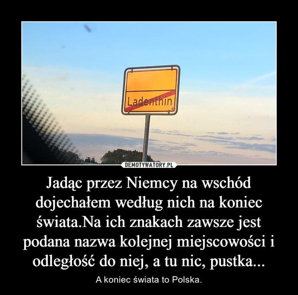 Jadąc przez Niemcy na wschód dojechałem według nich na koniec świata.Na ich znakach zawsze jest podana nazwa kolejnej miejscowości i odległość do niej, a tu nic, pustka... – A koniec świata to Polska.