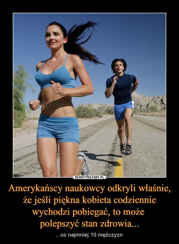 Amerykańscy naukowcy odkryli właśnie, że jeśli piękna kobieta codziennie wychodzi pobiegać, to może polepszyć stan zdrowia... – ...co najmniej 10 mężczyzn