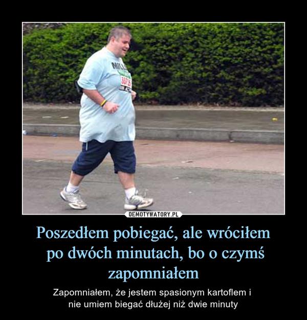 Poszedłem pobiegać, ale wróciłem po dwóch minutach, bo o czymś zapomniałem – Zapomniałem, że jestem spasionym kartoflem i nie umiem biegać dłużej niż dwie minuty