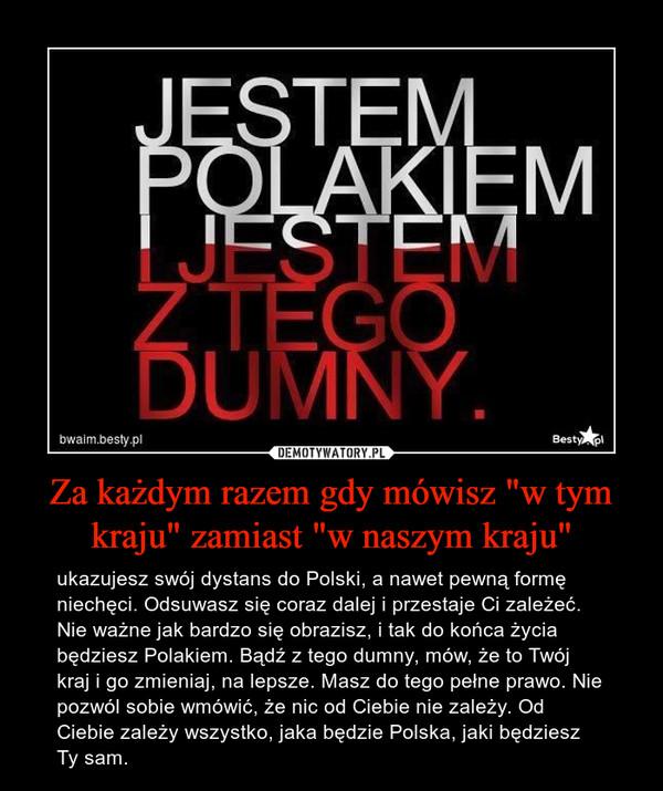 """Za każdym razem gdy mówisz """"w tym kraju"""" zamiast """"w naszym kraju"""" – ukazujesz swój dystans do Polski, a nawet pewną formę niechęci. Odsuwasz się coraz dalej i przestaje Ci zależeć. Nie ważne jak bardzo się obrazisz, i tak do końca życia będziesz Polakiem. Bądź z tego dumny, mów, że to Twój kraj i go zmieniaj, na lepsze. Masz do tego pełne prawo. Nie pozwól sobie wmówić, że nic od Ciebie nie zależy. Od Ciebie zależy wszystko, jaka będzie Polska, jaki będziesz Ty sam."""