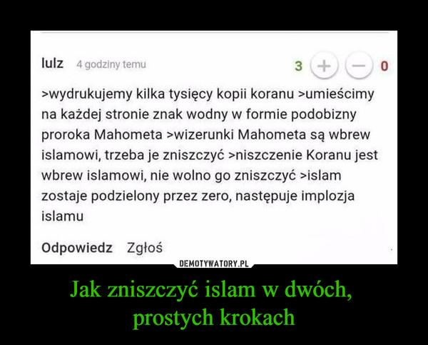Jak zniszczyć islam w dwóch, prostych krokach –  >wydrukujemy kilka tysięcy kopii koranu >umieścimyna każdej stronie znak wodny w formie podobiznyproroka Mahometa >wizerunki Mahometa są wbrewislamowi, trzeba je zniszczyć >niszczenie Koranu jestwbrew islamowi, nie wolno go zniszczyć >is!amzostaje podzielony przez zero, następuje implozjaislamu