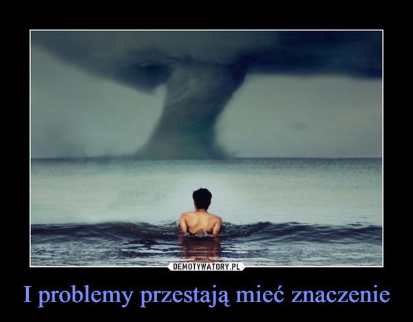 I problemy przestają mieć znaczenie –