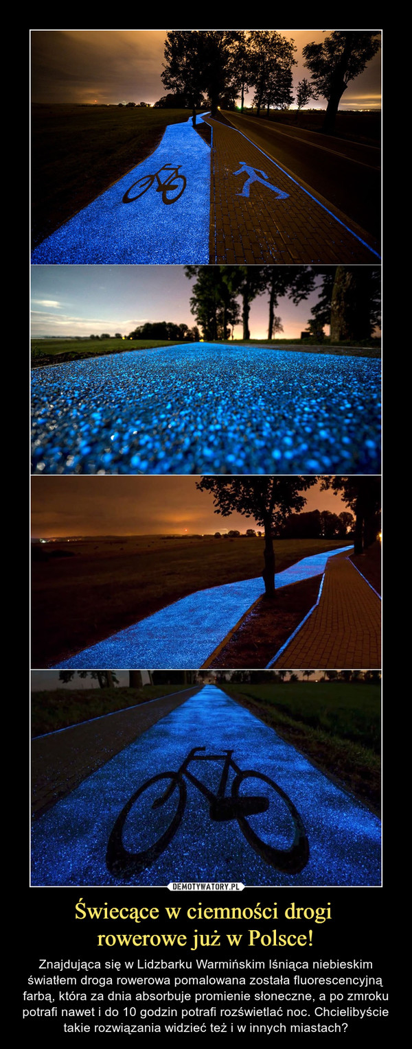 Świecące w ciemności drogi rowerowe już w Polsce! – Znajdująca się w Lidzbarku Warmińskim lśniąca niebieskim światłem droga rowerowa pomalowana została fluorescencyjną farbą, która za dnia absorbuje promienie słoneczne, a po zmroku potrafi nawet i do 10 godzin potrafi rozświetlać noc. Chcielibyście takie rozwiązania widzieć też i w innych miastach?