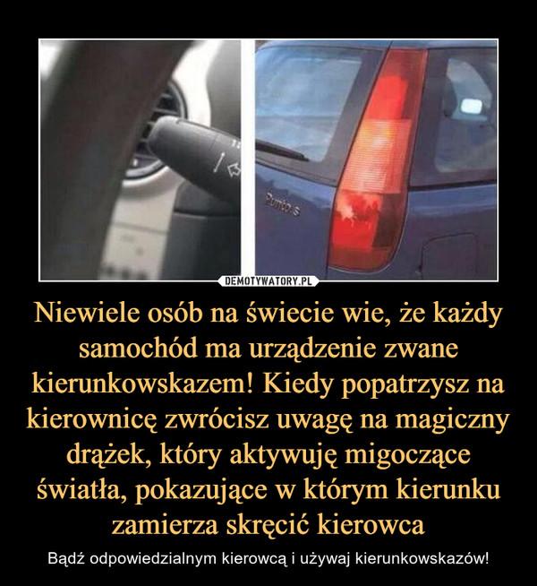 Niewiele osób na świecie wie, że każdy samochód ma urządzenie zwane kierunkowskazem! Kiedy popatrzysz na kierownicę zwrócisz uwagę na magiczny drążek, który aktywuję migoczące światła, pokazujące w którym kierunku zamierza skręcić kierowca – Bądź odpowiedzialnym kierowcą i używaj kierunkowskazów!