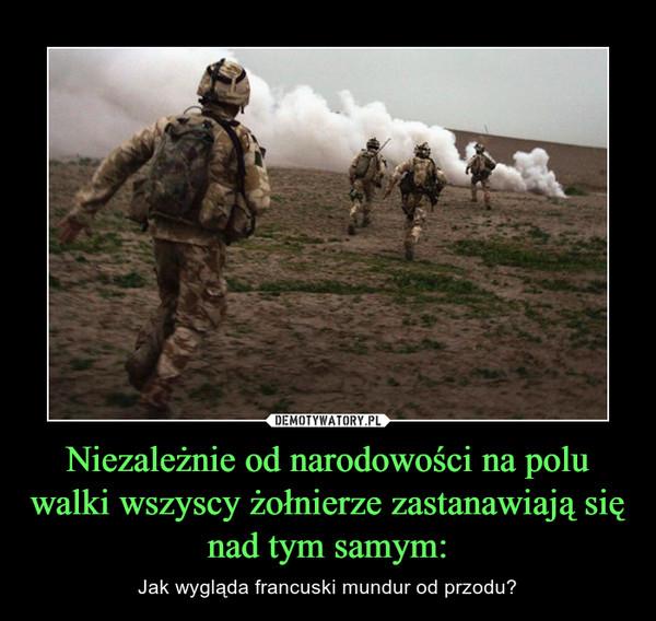 Niezależnie od narodowości na polu walki wszyscy żołnierze zastanawiają się nad tym samym: – Jak wygląda francuski mundur od przodu?