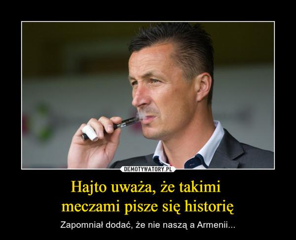 Hajto uważa, że takimi meczami pisze się historię – Zapomniał dodać, że nie naszą a Armenii...