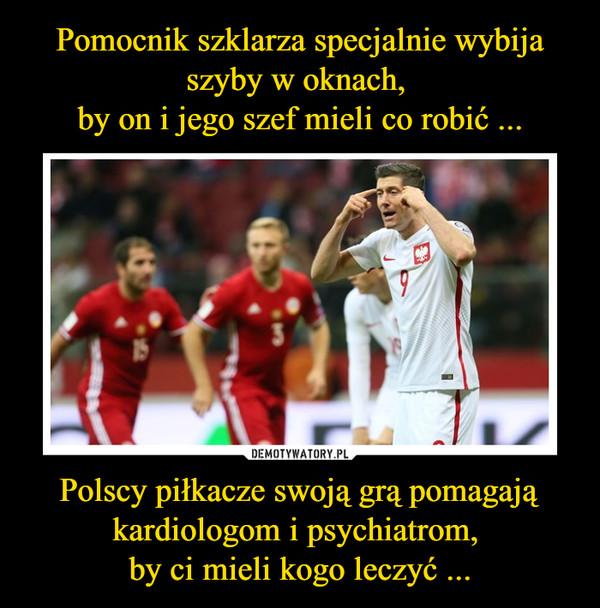Polscy piłkacze swoją grą pomagająkardiologom i psychiatrom, by ci mieli kogo leczyć ... –