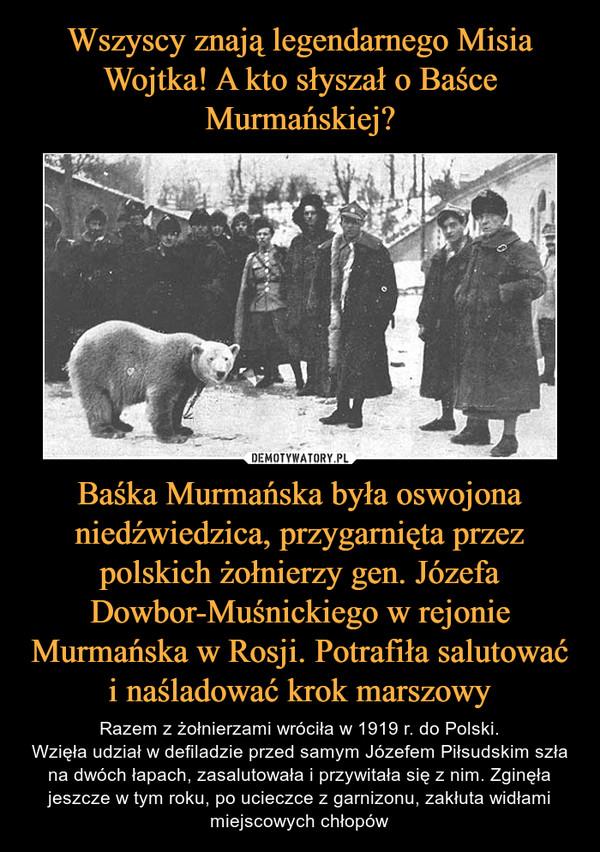 Baśka Murmańska była oswojona niedźwiedzica, przygarnięta przez polskich żołnierzy gen. Józefa Dowbor-Muśnickiego w rejonie Murmańska w Rosji. Potrafiła salutować i naśladować krok marszowy – Razem z żołnierzami wróciła w 1919 r. do Polski.Wzięła udział w defiladzie przed samym Józefem Piłsudskim szła na dwóch łapach, zasalutowała i przywitała się z nim. Zginęła jeszcze w tym roku, po ucieczce z garnizonu, zakłuta widłami miejscowych chłopów