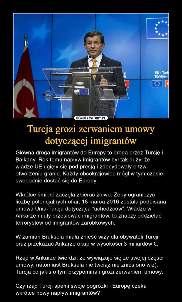 """Turcja grozi zerwaniem umowy dotyczącej imigrantów – Główna droga imigrantów do Europy to droga przez Turcję i Bałkany. Rok temu napływ imigrantów był tak duży, że władze UE ugięły się pod presją i zdecydowały o tzw. otworzeniu granic. Każdy obcokrajowiec mógł w tym czasie swobodnie dostać się do Europy.Wkrótce śmierć zaczęła zbierać żniwo. Żeby ograniczyć liczbę potencjalnych ofiar, 18 marca 2016 została podpisana umowa Unia-Turcja dotycząca """"uchodźców"""". Władze w Ankarze miały przesiewać imigrantów, to znaczy oddzielać terrorystów od imigrantów zarobkowych.W zamian Bruksela miała znieść wizy dla obywateli Turcji oraz przekazać Ankarze okup w wysokości 3 miliardów €.Rząd w Ankarze twierdzi, że wywiązuje się ze swojej części umowy, natomiast Bruksela nie (wciąż nie zniesiono wiz). Turcja co jakiś o tym przypomina i grozi zerwaniem umowy.Czy rząd Turcji spełni swoje pogróżki i Europę czeka wkrótce nowy napływ imigrantów?"""