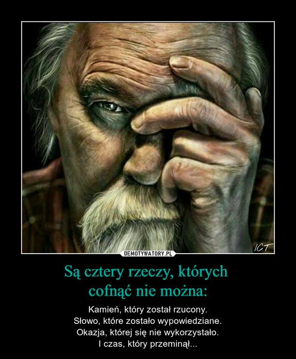 Są cztery rzeczy, których cofnąć nie można: – Kamień, który został rzucony.Słowo, które zostało wypowiedziane.Okazja, której się nie wykorzystało.I czas, który przeminął...