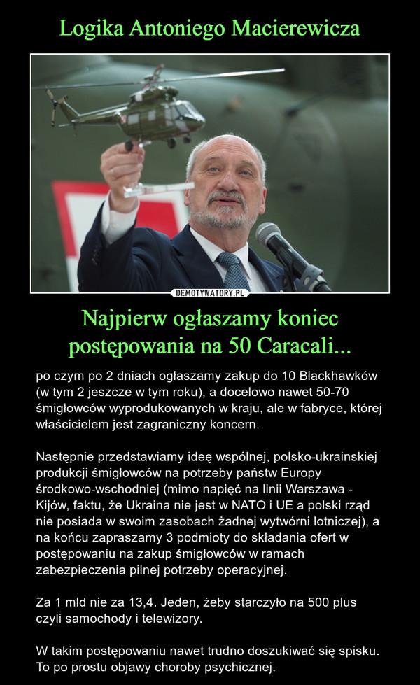 Najpierw ogłaszamy koniec postępowania na 50 Caracali... – po czym po 2 dniach ogłaszamy zakup do 10 Blackhawków (w tym 2 jeszcze w tym roku), a docelowo nawet 50-70 śmigłowców wyprodukowanych w kraju, ale w fabryce, której właścicielem jest zagraniczny koncern.Następnie przedstawiamy ideę wspólnej, polsko-ukrainskiej produkcji śmigłowców na potrzeby państw Europy środkowo-wschodniej (mimo napięć na linii Warszawa - Kijów, faktu, że Ukraina nie jest w NATO i UE a polski rząd nie posiada w swoim zasobach żadnej wytwórni lotniczej), a na końcu zapraszamy 3 podmioty do składania ofert w postępowaniu na zakup śmigłowców w ramach zabezpieczenia pilnej potrzeby operacyjnej.Za 1 mld nie za 13,4. Jeden, żeby starczyło na 500 plus czyli samochody i telewizory.W takim postępowaniu nawet trudno doszukiwać się spisku. To po prostu objawy choroby psychicznej.