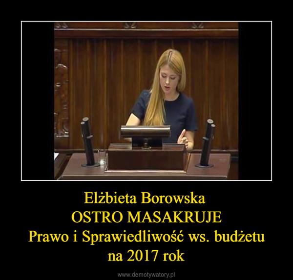 Elżbieta Borowska OSTRO MASAKRUJE Prawo i Sprawiedliwość ws. budżetu na 2017 rok –