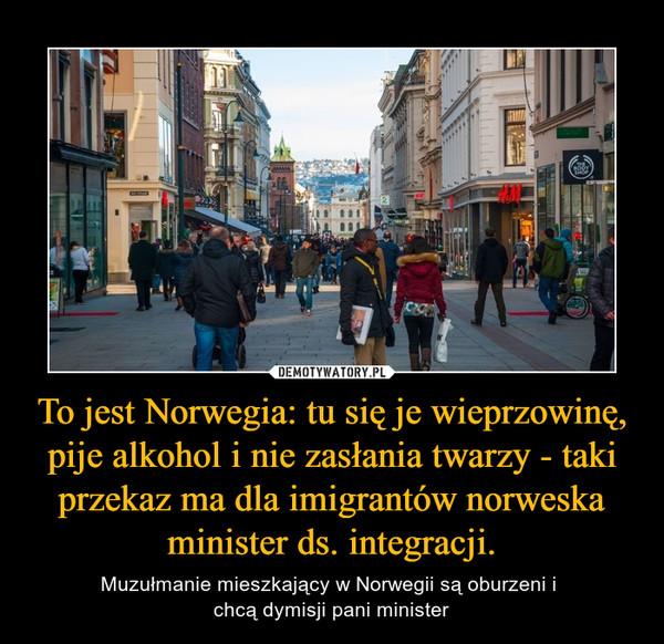 To jest Norwegia: tu się je wieprzowinę, pije alkohol i nie zasłania twarzy - taki przekaz ma dla imigrantów norweska minister ds. integracji. – Muzułmanie mieszkający w Norwegii są oburzeni i chcą dymisji pani minister