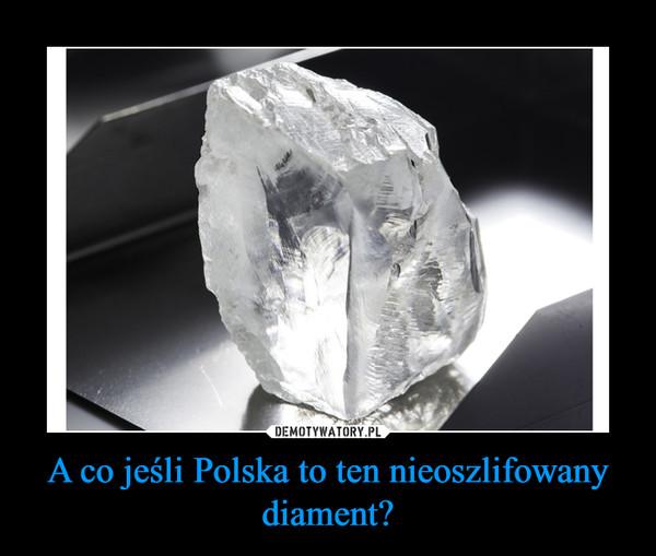 A co jeśli Polska to ten nieoszlifowany diament? –