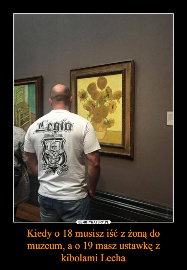 Kiedy o 18 musisz iść z żoną do muzeum, a o 19 masz ustawkę z kibolami Lecha –