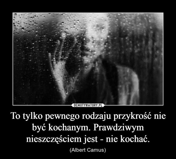 To tylko pewnego rodzaju przykrość nie być kochanym. Prawdziwym nieszczęściem jest - nie kochać. – (Albert Camus)